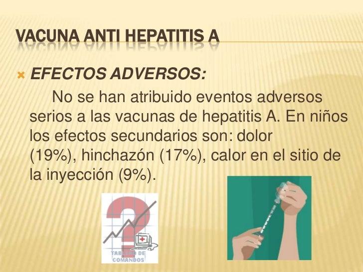 VACUNA ANTI HEPATITIS A   EFECTOS ADVERSOS:        No se han atribuido eventos adversos    serios a las vacunas de hepati...