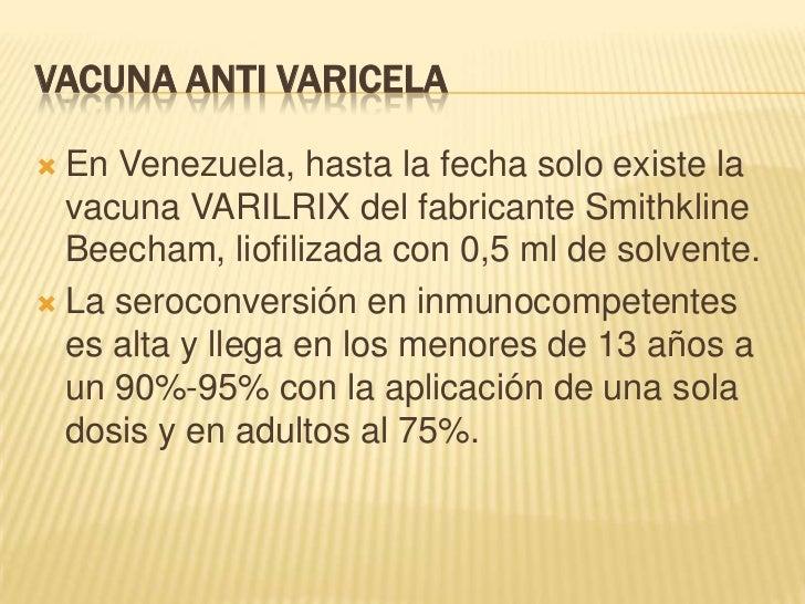 VACUNA ANTI VARICELA En Venezuela, hasta la fecha solo existe la  vacuna VARILRIX del fabricante Smithkline  Beecham, lio...