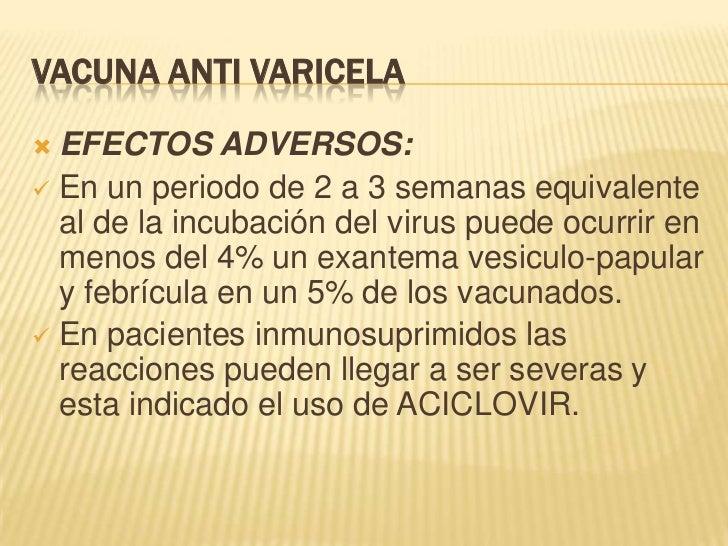 VACUNA ANTI VARICELA EFECTOS ADVERSOS: En un periodo de 2 a 3 semanas equivalente  al de la incubación del virus puede o...