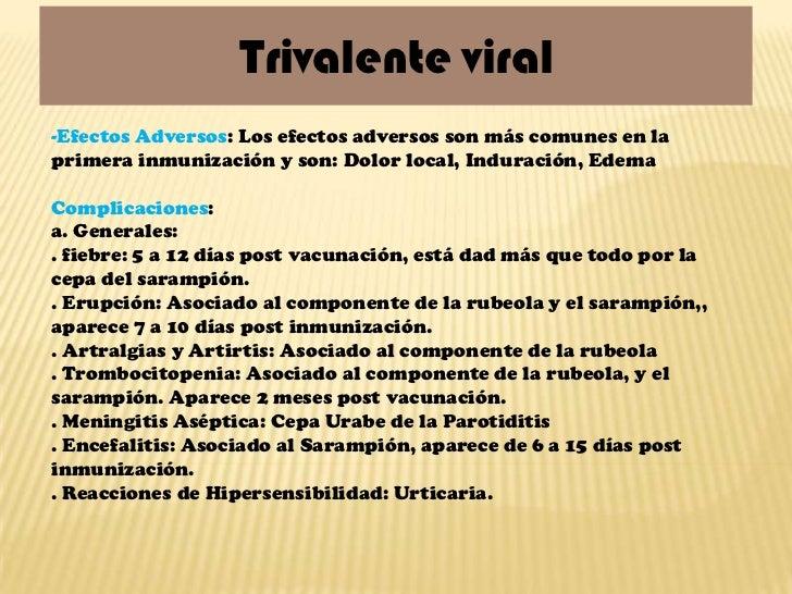 Trivalente viral-Efectos Adversos: Los efectos adversos son más comunes en laprimera inmunización y son: Dolor local, Indu...