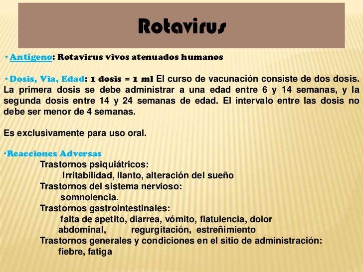 Rotavirus•Antígeno: Rotavirus vivos atenuados humanos•Dosis, Via, Edad: 1 dosis = 1 ml El curso de vacunación consiste de ...