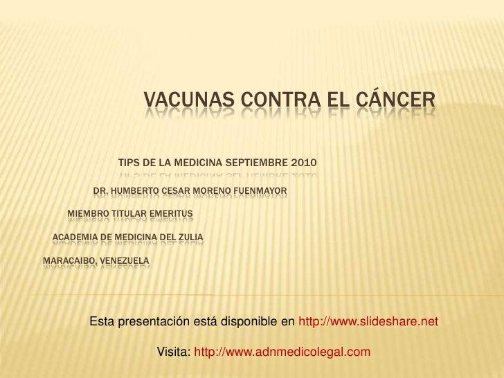 Vacunas contra el cáncerTips de la Medicina Septiembre 2010Dr. Humberto cesar moreno fuenmayor          miembro titular...