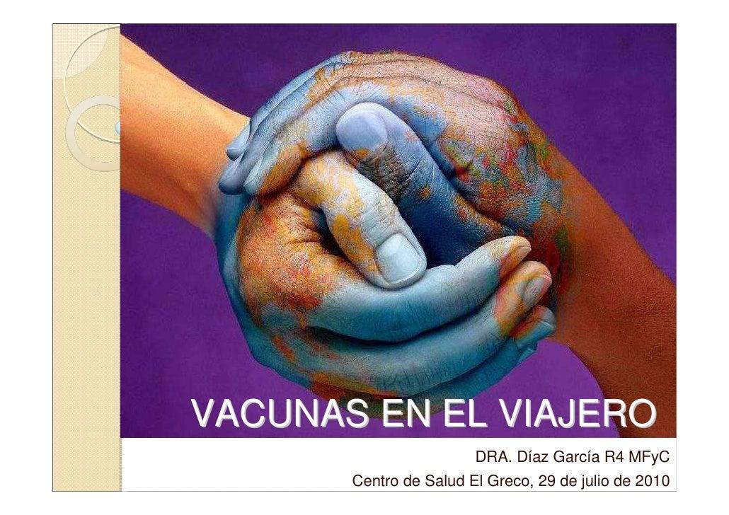 VACUNAS EN EL VIAJERO                         DRA. Díaz García R4 MFyC        Centro de Salud El Greco, 29 de julio de 2010