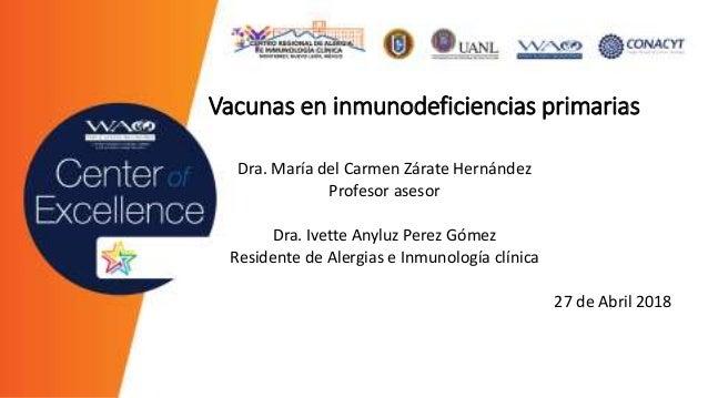 Vacunas en inmunodeficiencias primarias Dra. María del Carmen Zárate Hernández Profesor asesor Dra. Ivette Anyluz Perez Gó...