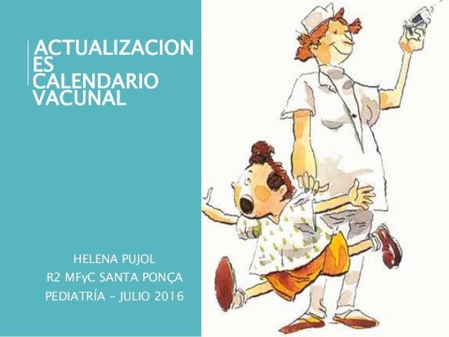 ACTUALIZACION ES CALENDARIO VACUNAL HELENA PUJOL R2 MFyC SANTA PONÇA PEDIATRÍA - JULIO 2016