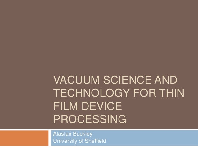 VACUUM SCIENCE AND TECHNOLOGY FOR THIN FILM DEVICE PROCESSING Alastair Buckley University of Sheffield