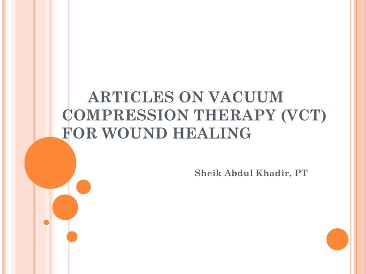 ARTICLES ON VACUUMCOMPRESSION THERAPY (VCT)FOR WOUND HEALING            Sheik Abdul Khadir, PT