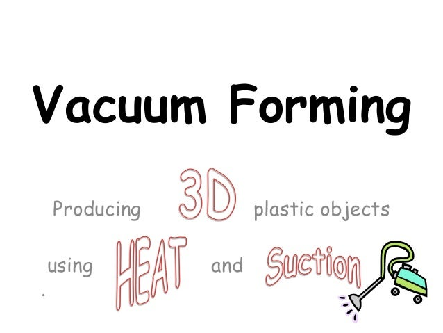 Vacuum Forming    Producing         plastic objects    using       and.