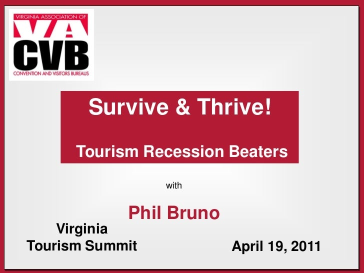 Survive & Thrive!      Tourism Recession Beaters                 with            Phil Bruno    VirginiaTourism Summit     ...