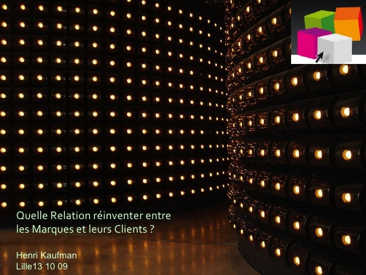 Quelle Relation réinventer entre les Marques et leurs Clients ? Henri Kaufman Lille13 10 09