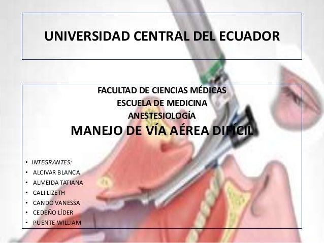 UNIVERSIDAD CENTRAL DEL ECUADOR FACULTAD DE CIENCIAS MÉDICAS ESCUELA DE MEDICINA ANESTESIOLOGÍA MANEJO DE VÍA AÉREA DIFÍCI...