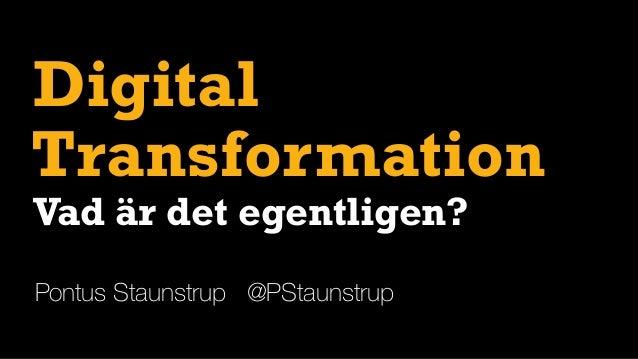 Digital Pontus Staunstrup @PStaunstrup Transformation Vad är det egentligen?