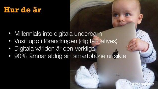 @PStaunstrup Hur de är • Millennials inte digitala underbarn • Vuxit upp i förändringen (digital natives) • Digitala värld...