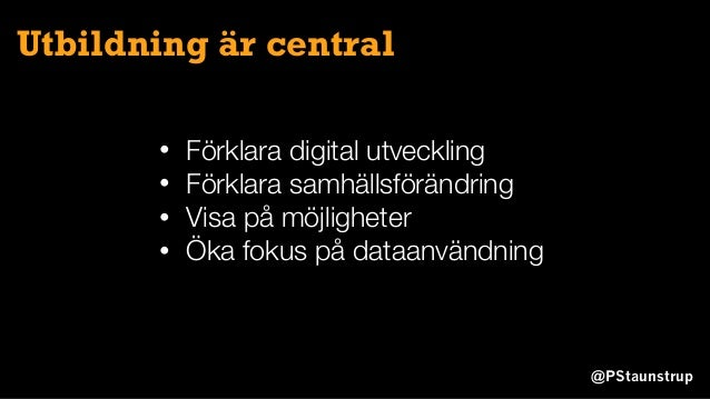 @PStaunstrup Utbildning är central • Förklara digital utveckling • Förklara samhällsförändring • Visa på möjligheter • Öka...