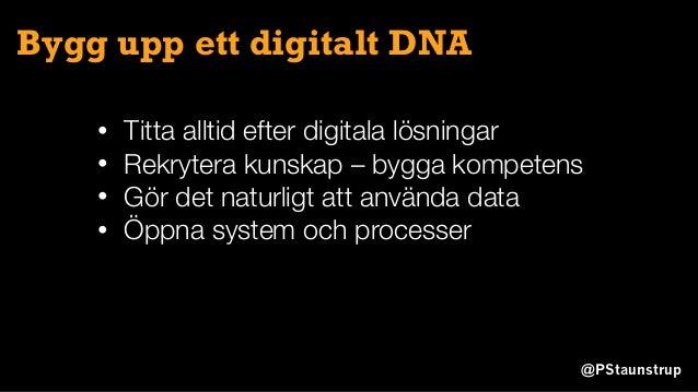 @PStaunstrup Bygg upp ett digitalt DNA • Titta alltid efter digitala lösningar • Rekrytera kunskap – bygga kompetens • Gör...