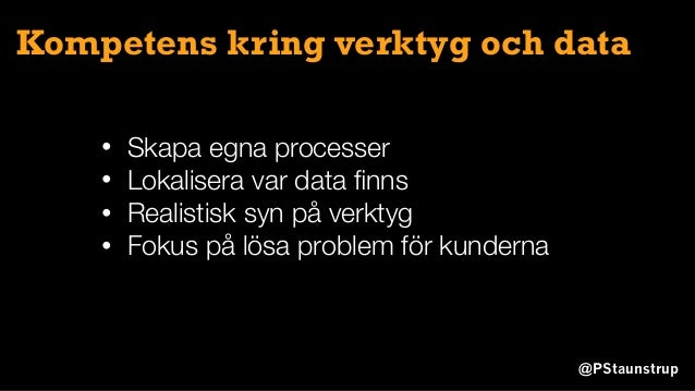 @PStaunstrup Kompetens kring verktyg och data • Skapa egna processer • Lokalisera var data finns • Realistisk syn på verkty...
