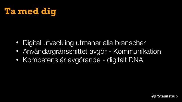@PStaunstrup Ta med dig • Digital utveckling utmanar alla branscher • Användargränssnittet avgör - Kommunikation • Kompete...