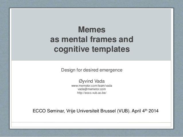 Memes as mental frames and cognitive templates Design for desired emergence Øyvind Vada www.memetor.com/team/vada vada@mem...