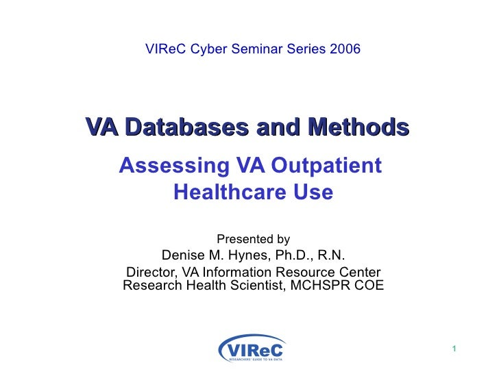 VIReC Cyber Seminar Series 2006   VA Databases and Methods Assessing VA Outpatient  Healthcare Use Presented by Denise M...