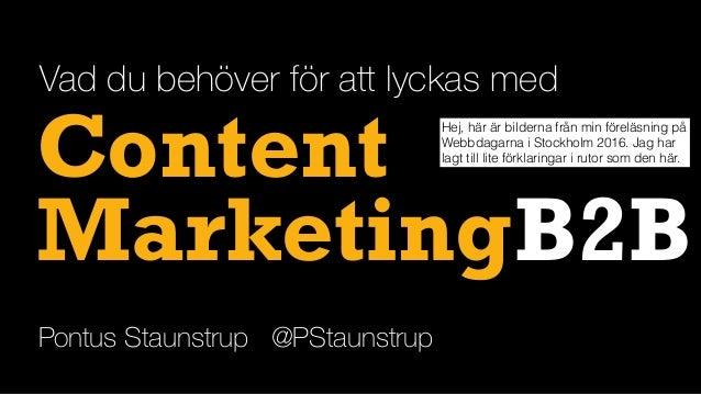 Content B2B Vad du behöver för att lyckas med Pontus Staunstrup @PStaunstrup Marketing Hej, här är bilderna från min förel...