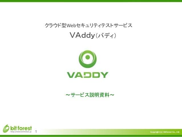Copyright (c) Bitforest Co., Ltd. クラウド型Webセキュリティテストサービス ~サービス説明資料~ 1 VAddy(バディ)