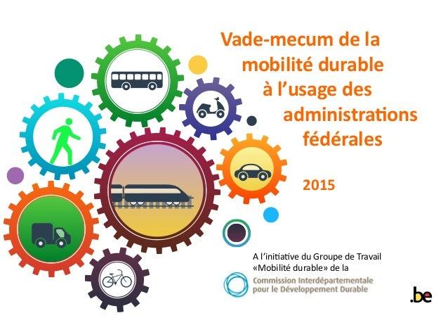 Vade-mecum de la mobilité durable à l'usage des administrations fédérales 2015 A l'initiative du Groupe de Travail «Mobili...
