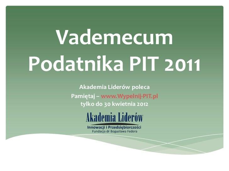 VademecumPodatnika PIT 2011      Akademia Liderów poleca    Pamiętaj – www.Wypelnij-PIT.pl       tylko do 30 kwietnia 2012