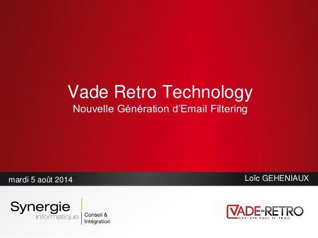 Vade Retro Technology Nouvelle Génération d'Email Filtering mardi 5 août 2014 Loïc GEHENIAUX