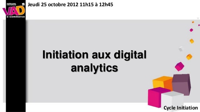 Jeudi 25 octobre 2012 11h15 à 12h45     Initiation aux digital            analytics                                      C...