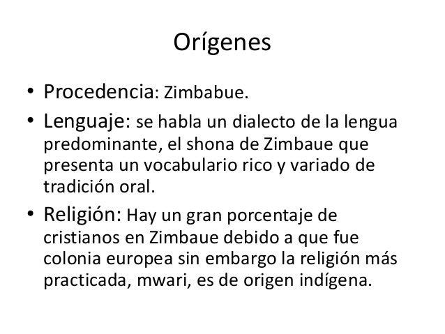 Orígenes • Procedencia: Zimbabue. • Lenguaje: se habla un dialecto de la lengua predominante, el shona de Zimbaue que pres...