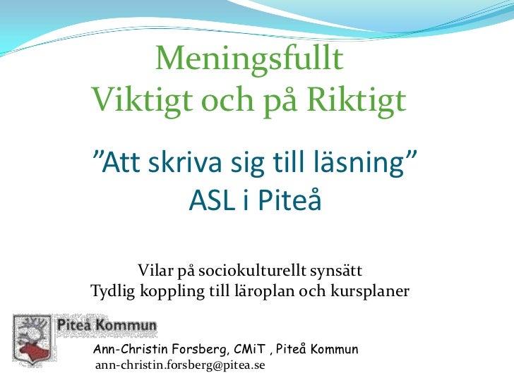 """Meningsfullt<br />Viktigt och på Riktigt<br />""""Att skriva sig till läsning""""ASL i Piteå<br />Vilar på sociokulturellt synsä..."""