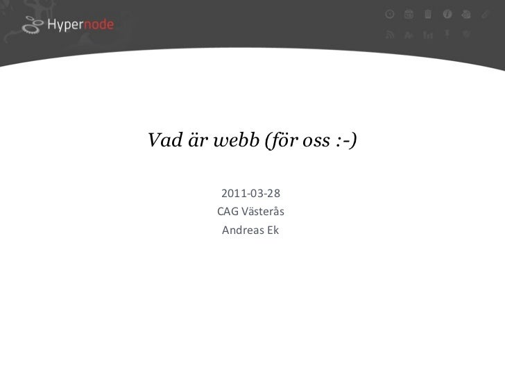 Vad är webb (för oss :-)        2011‐03‐28       CAGVästerås        AndreasEk
