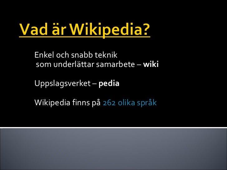 Enkel och snabb teknik  som underlättar samarbete –  wiki Uppslagsverket –  pedia Wikipedia finns på  262 olika språk