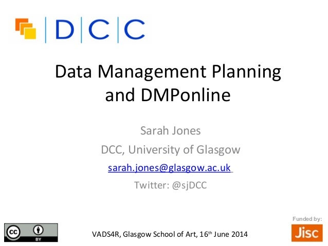 Data Management Planning and DMPonline Sarah Jones DCC, University of Glasgow sarah.jones@glasgow.ac.uk Twitter: @sjDCC •V...