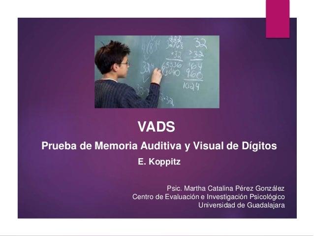 VADS Prueba de Memoria Auditiva y Visual de Dígitos E. Koppitz Psic. Martha Catalina Pérez González Centro de Evaluación e...