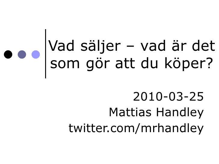 Vad säljer – vad är det som gör att du köper? 2010-03-25 Mattias Handley twitter.com/mrhandley