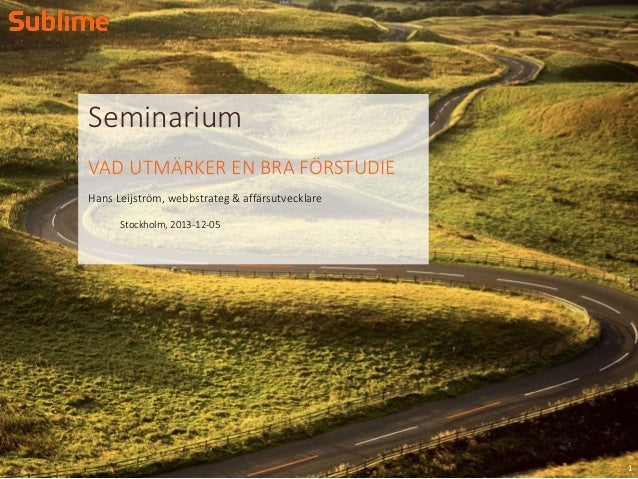 Seminarium VAD UTMÄRKER EN BRA FÖRSTUDIE Hans Leijström, webbstrateg & affärsutvecklare Stockholm, 2013-12-05  1
