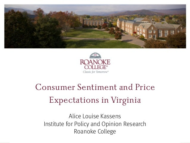 ® ® Consumer Sentiment and Price Expectations in Virginia Alice Louise Kassens Institute for Policy and Opinion Research R...