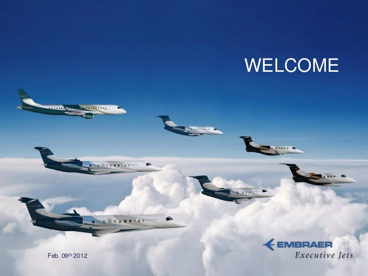 WELCOME                 Feb. 09th 2012This information is the property of Embraer and cannot be used or reproduced without...