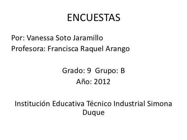 ENCUESTASPor: Vanessa Soto JaramilloProfesora: Francisca Raquel Arango              Grado: 9 Grupo: B                  Año...