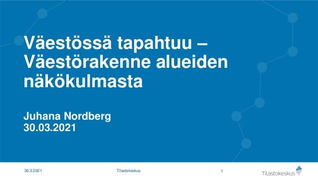Väestössä tapahtuu – Väestörakenne alueiden näkökulmasta Juhana Nordberg 30.03.2021 1 30.3.2021 Tilastokeskus