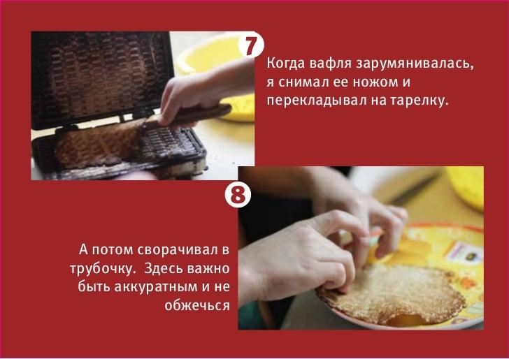 7                            Когда вафля зарумянивалась,                            я снимал ее ножом и                   ...