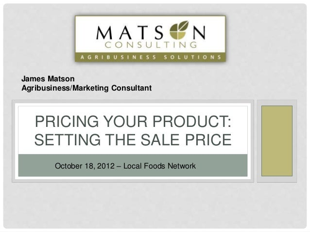 PRICING YOUR PRODUCT: SETTING THE SALE PRICE October 18, 2012 – Local Foods Network James Matson Agribusiness/Marketing Co...