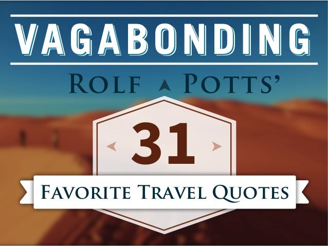 VA G A B O N D I N G Rolf  Potts '  31  Favorite Travel Quotes