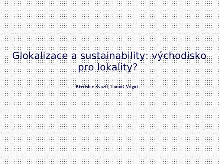 Glokalizace a sustainability: východisko             pro lokality?             Břetislav Svozil, Tomáš Vágai