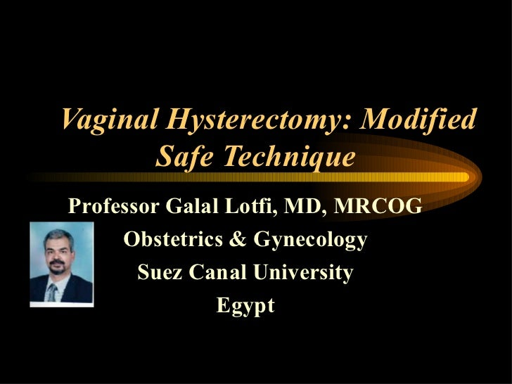 Vaginal Hysterectomy: Modified       Safe TechniqueProfessor Galal Lotfi, MD, MRCOG     Obstetrics & Gynecology       Suez...