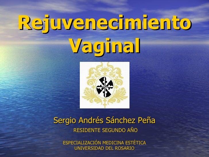 Rejuvenecimiento Vaginal Sergio Andrés Sánchez Peña   RESIDENTE SEGUNDO AÑO   ESPECIALIZACIÓN MEDICINA ESTÉTICA UNIVERSIDA...