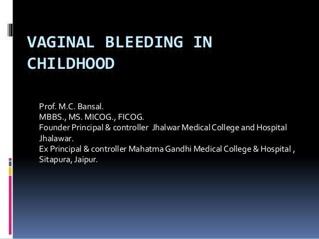 VAGINAL BLEEDING IN CHILDHOOD Prof. M.C. Bansal. MBBS., MS. MICOG., FICOG. Founder Principal & controller Jhalwar Medical ...