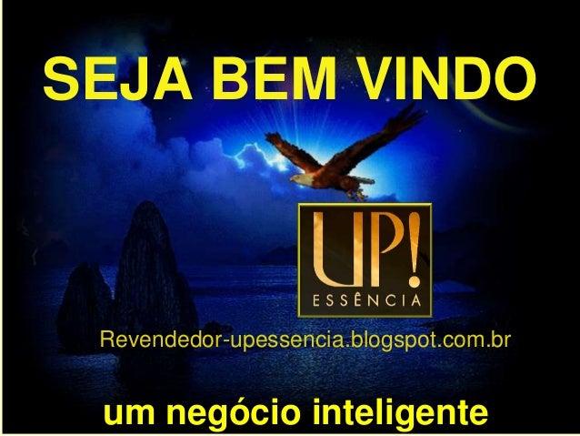 SEJA BEM VINDO Revendedor-upessencia.blogspot.com.br um negócio inteligente
