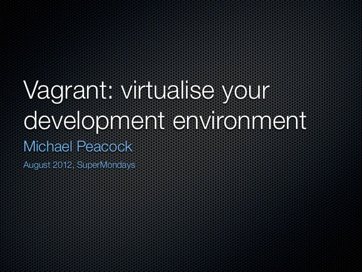 Vagrant: virtualise yourdevelopment environmentMichael PeacockAugust 2012, SuperMondays